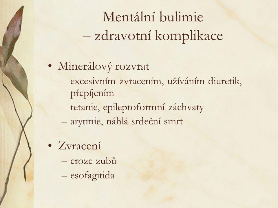 Mentální bulimie – zdravotní komplikace Minerálový rozvrat –excesivním zvracením, užíváním diuretik, přepíjením –tetanie, epileptoformní záchvaty –arytmie, náhlá srdeční smrt Zvracení –eroze zubů –esofagitida