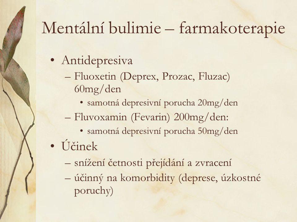 Mentální bulimie – farmakoterapie Antidepresiva –Fluoxetin (Deprex, Prozac, Fluzac) 60mg/den samotná depresivní porucha 20mg/den –Fluvoxamin (Fevarin) 200mg/den: samotná depresivní porucha 50mg/den Účinek –snížení četnosti přejídání a zvracení –účinný na komorbidity (deprese, úzkostné poruchy)