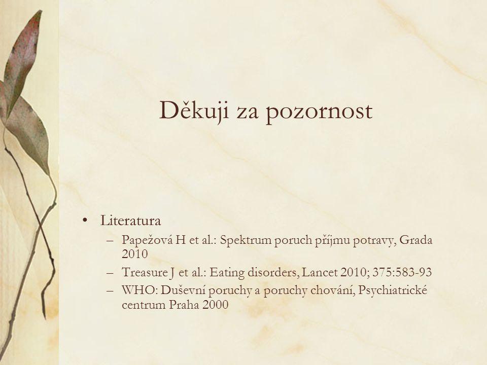 Děkuji za pozornost Literatura –Papežová H et al.: Spektrum poruch příjmu potravy, Grada 2010 –Treasure J et al.: Eating disorders, Lancet 2010; 375:583-93 –WHO: Duševní poruchy a poruchy chování, Psychiatrické centrum Praha 2000