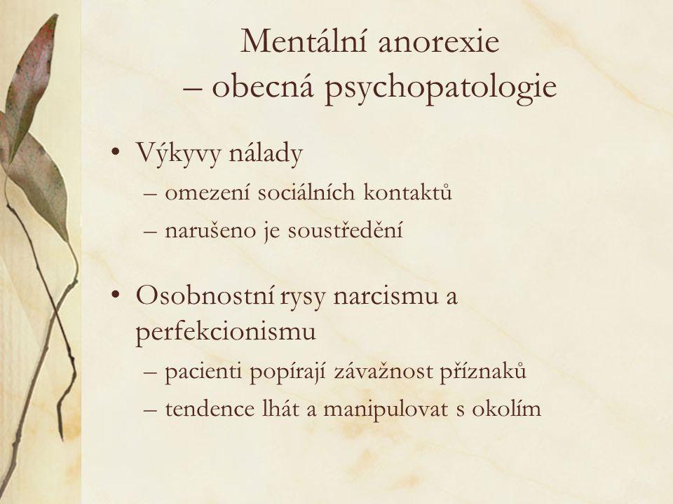 Mentální anorexie – obecná psychopatologie Výkyvy nálady –omezení sociálních kontaktů –narušeno je soustředění Osobnostní rysy narcismu a perfekcionismu –pacienti popírají závažnost příznaků –tendence lhát a manipulovat s okolím