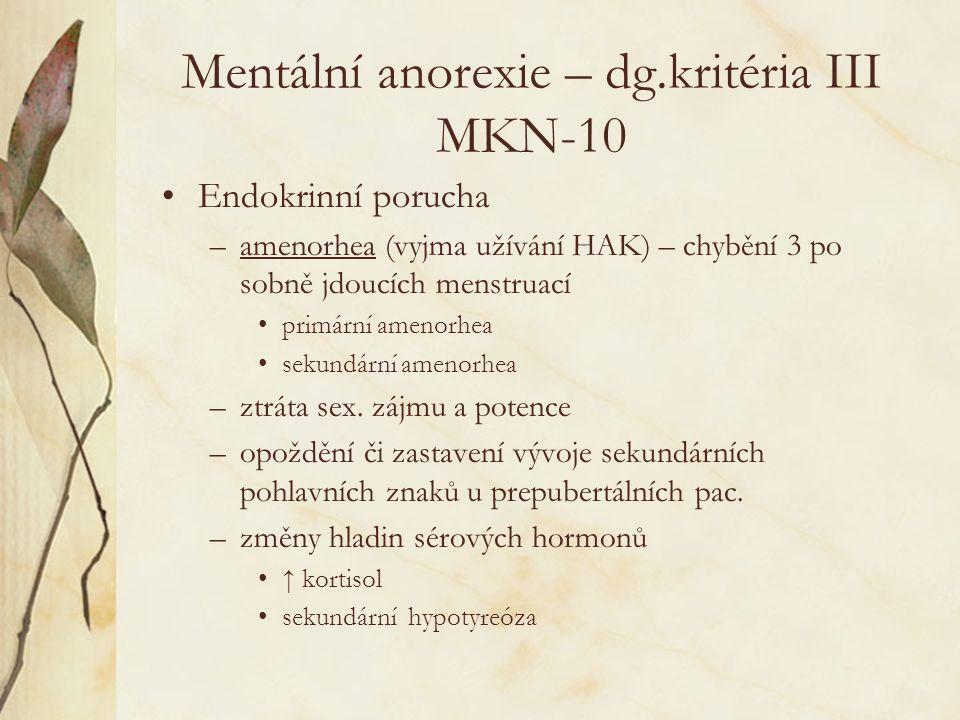 Mentální anorexie – dg.kritéria III MKN-10 Endokrinní porucha –amenorhea (vyjma užívání HAK) – chybění 3 po sobně jdoucích menstruací primární amenorhea sekundární amenorhea –ztráta sex.