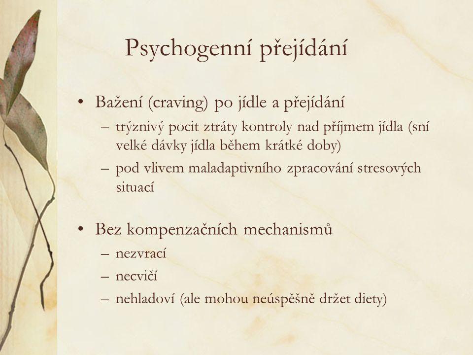 Psychogenní přejídání Bažení (craving) po jídle a přejídání –trýznivý pocit ztráty kontroly nad příjmem jídla (sní velké dávky jídla během krátké doby) –pod vlivem maladaptivního zpracování stresových situací Bez kompenzačních mechanismů –nezvrací –necvičí –nehladoví (ale mohou neúspěšně držet diety)