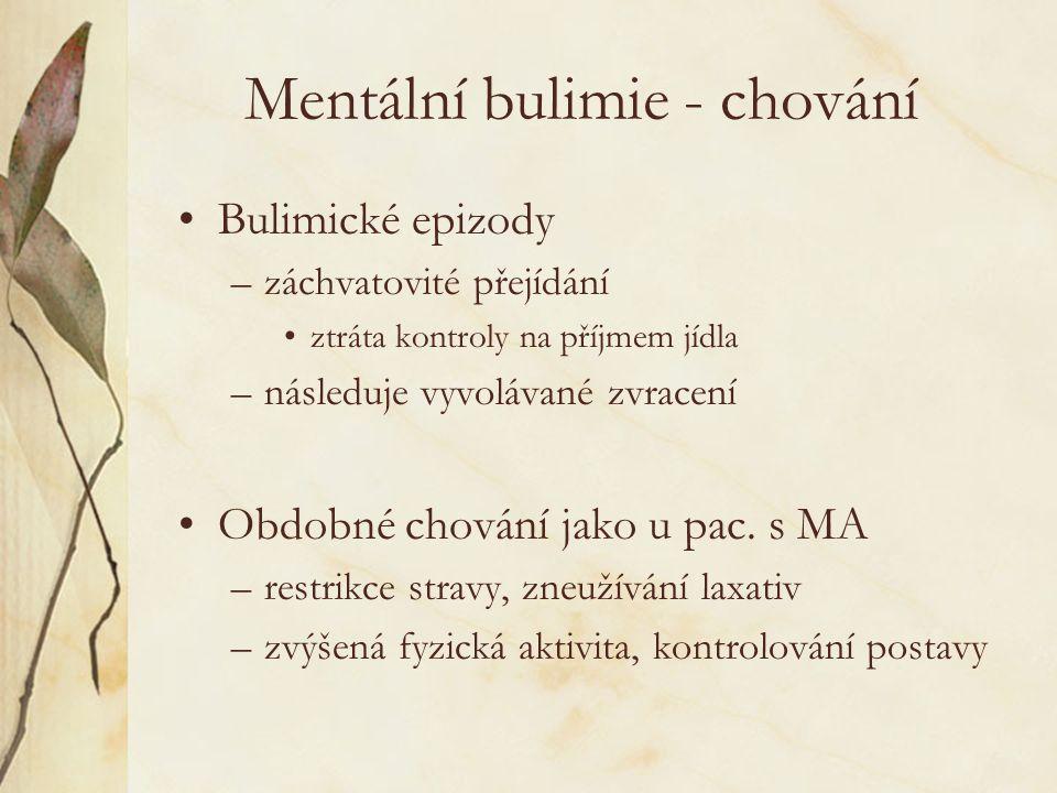 Mentální bulimie - chování Bulimické epizody –záchvatovité přejídání ztráta kontroly na příjmem jídla –následuje vyvolávané zvracení Obdobné chování jako u pac.