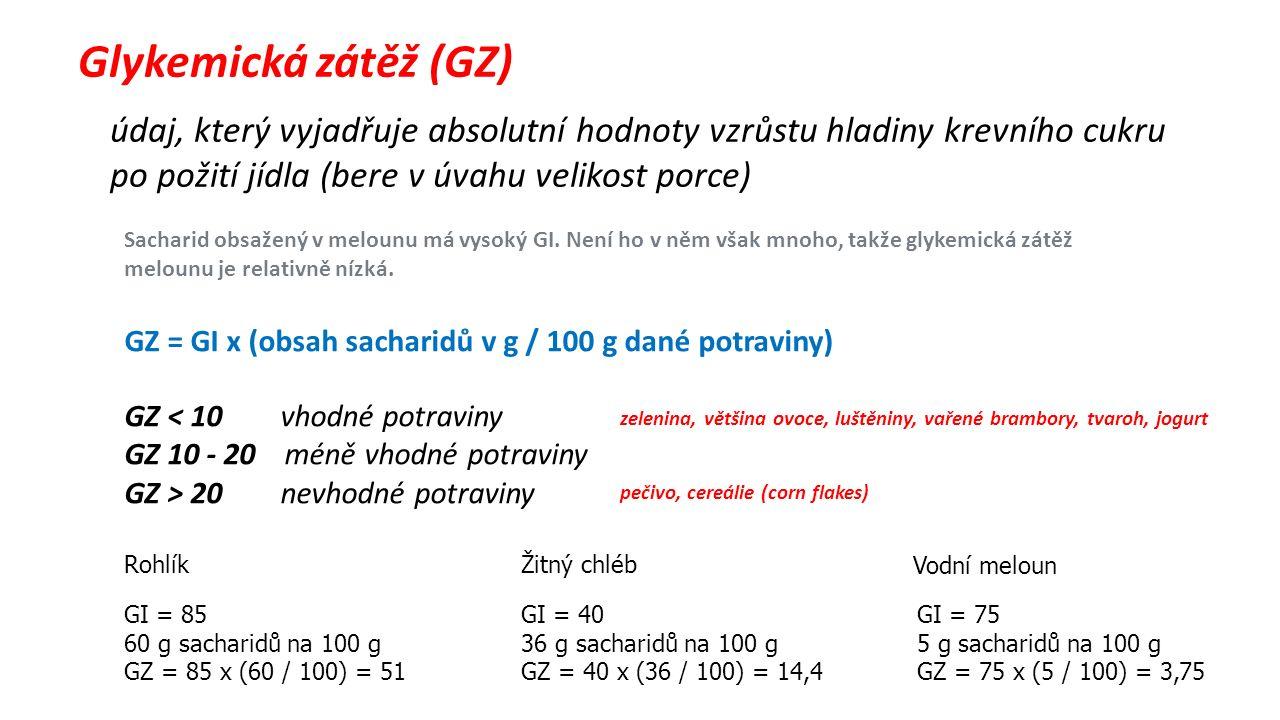 Glykemická zátěž (GZ) údaj, který vyjadřuje absolutní hodnoty vzrůstu hladiny krevního cukru po požití jídla (bere v úvahu velikost porce) GZ = GI x (obsah sacharidů v g / 100 g dané potraviny) GZ < 10 vhodné potraviny GZ 10 - 20 méně vhodné potraviny GZ > 20 nevhodné potraviny GI = 40 36 g sacharidů na 100 g GZ = 40 x (36 / 100) = 14,4 GI = 75 5 g sacharidů na 100 g GZ = 75 x (5 / 100) = 3,75 Žitný chléb Vodní meloun Rohlík GI = 85 60 g sacharidů na 100 g GZ = 85 x (60 / 100) = 51 zelenina, většina ovoce, luštěniny, vařené brambory, tvaroh, jogurt pečivo, cereálie (corn flakes) Sacharid obsažený v melounu má vysoký GI.