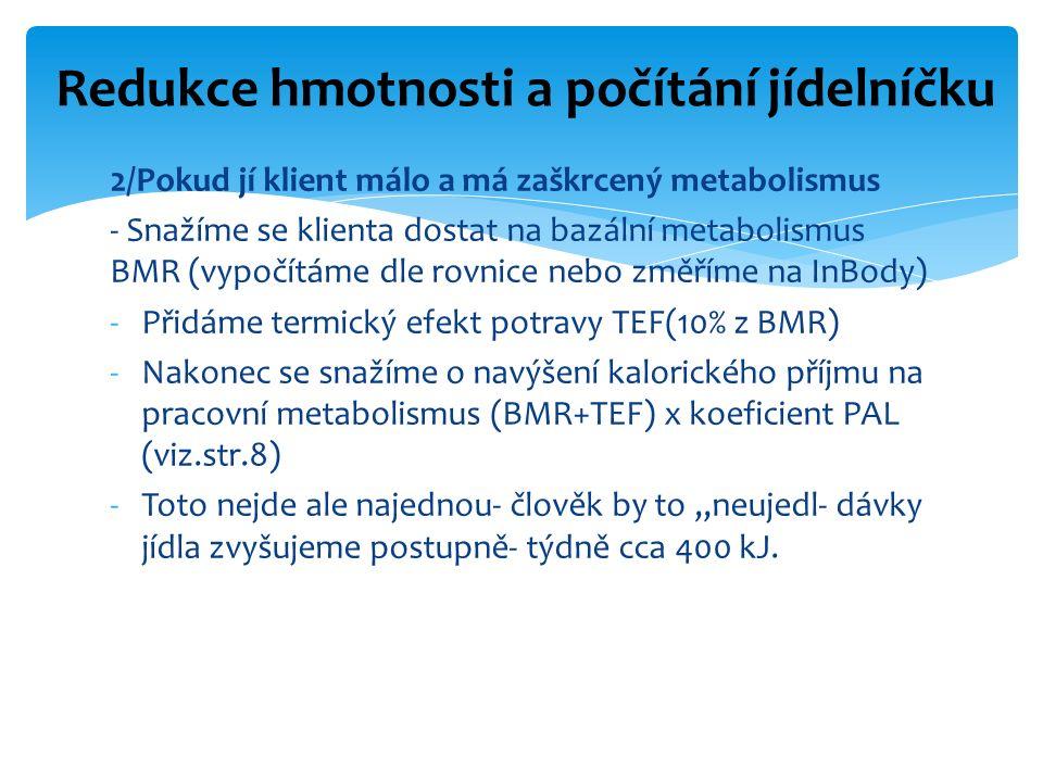 """2/Pokud jí klient málo a má zaškrcený metabolismus - Snažíme se klienta dostat na bazální metabolismus BMR (vypočítáme dle rovnice nebo změříme na InBody) -Přidáme termický efekt potravy TEF(10% z BMR) -Nakonec se snažíme o navýšení kalorického příjmu na pracovní metabolismus (BMR+TEF) x koeficient PAL (viz.str.8) -Toto nejde ale najednou- člověk by to """"neujedl- dávky jídla zvyšujeme postupně- týdně cca 400 kJ."""