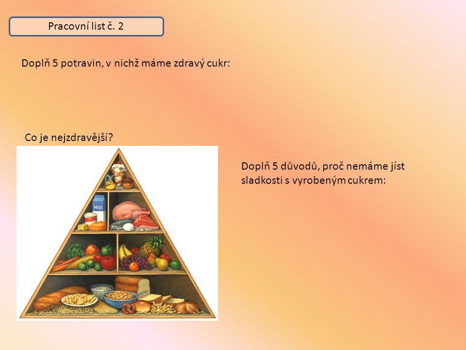 Pracovní list č. 2 Co je nejzdravější? Doplň 5 potravin, v nichž máme zdravý cukr: Doplň 5 důvodů, proč nemáme jíst sladkosti s vyrobeným cukrem: