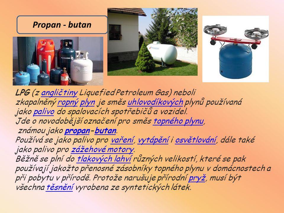 Propan - butan LPG (z angličtiny Liquefied Petroleum Gas) neboli zkapalněný ropný plyn je směs uhlovodíkových plynů používaná jako palivo do spalovacích spotřebičů a vozidel.angličtinyropnýplynuhlovodíkovýchpalivo Jde o novodobější označení pro směs topného plynu,topného plynu známou jako propan-butan.propanbutan Používá se jako palivo pro vaření, vytápění i osvětlování, dále také jako palivo pro zážehové motory.vařenívytápěníosvětlovánízážehové motory Běžně se plní do tlakových lahví různých velikostí, které se pak používají jakožto přenosné zásobníky topného plynu v domácnostech a při pobytu v přírodě.