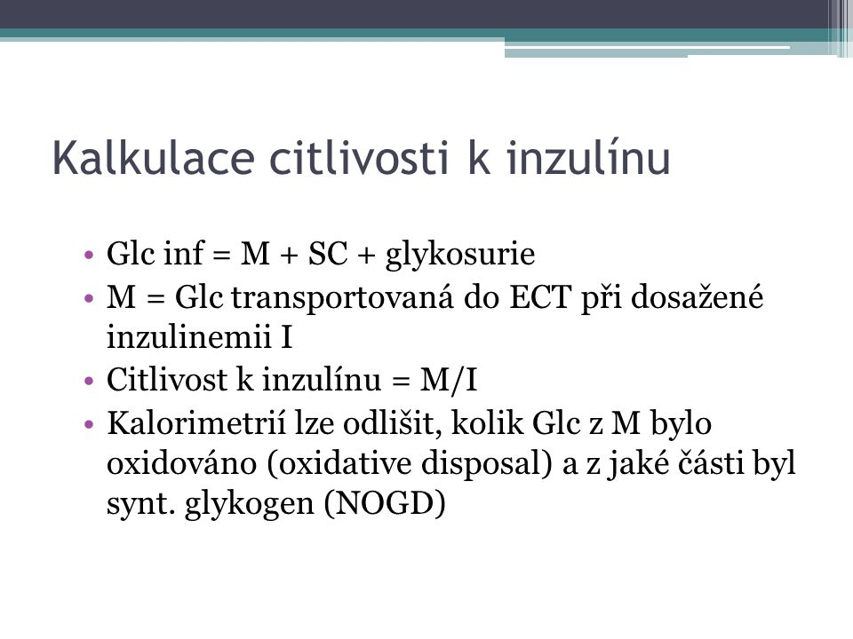 Kalkulace citlivosti k inzulínu Glc inf = M + SC + glykosurie M = Glc transportovaná do ECT při dosažené inzulinemii I Citlivost k inzulínu = M/I Kalorimetrií lze odlišit, kolik Glc z M bylo oxidováno (oxidative disposal) a z jaké části byl synt.