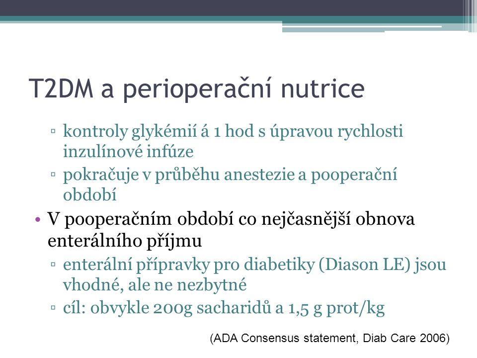 T2DM a perioperační nutrice ▫kontroly glykémií á 1 hod s úpravou rychlosti inzulínové infúze ▫pokračuje v průběhu anestezie a pooperační období V pooperačním období co nejčasnější obnova enterálního příjmu ▫enterální přípravky pro diabetiky (Diason LE) jsou vhodné, ale ne nezbytné ▫cíl: obvykle 200g sacharidů a 1,5 g prot/kg (ADA Consensus statement, Diab Care 2006)