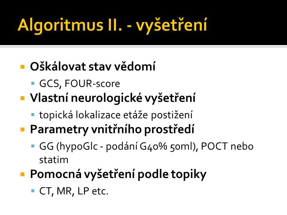  Oškálovat stav vědomí  GCS, FOUR-score  Vlastní neurologické vyšetření  topická lokalizace etáže postižení  Parametry vnitřního prostředí  GG (hypoGlc - podání G40% 50ml), POCT nebo statim  Pomocná vyšetření podle topiky  CT, MR, LP etc.
