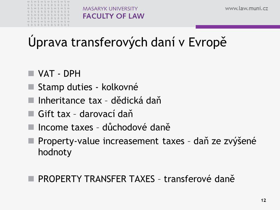 www.law.muni.cz 12 Úprava transferových daní v Evropě VAT - DPH Stamp duties - kolkovné Inheritance tax – dědická daň Gift tax – darovací daň Income taxes – důchodové daně Property-value increasement taxes – daň ze zvýšené hodnoty PROPERTY TRANSFER TAXES – transferové daně