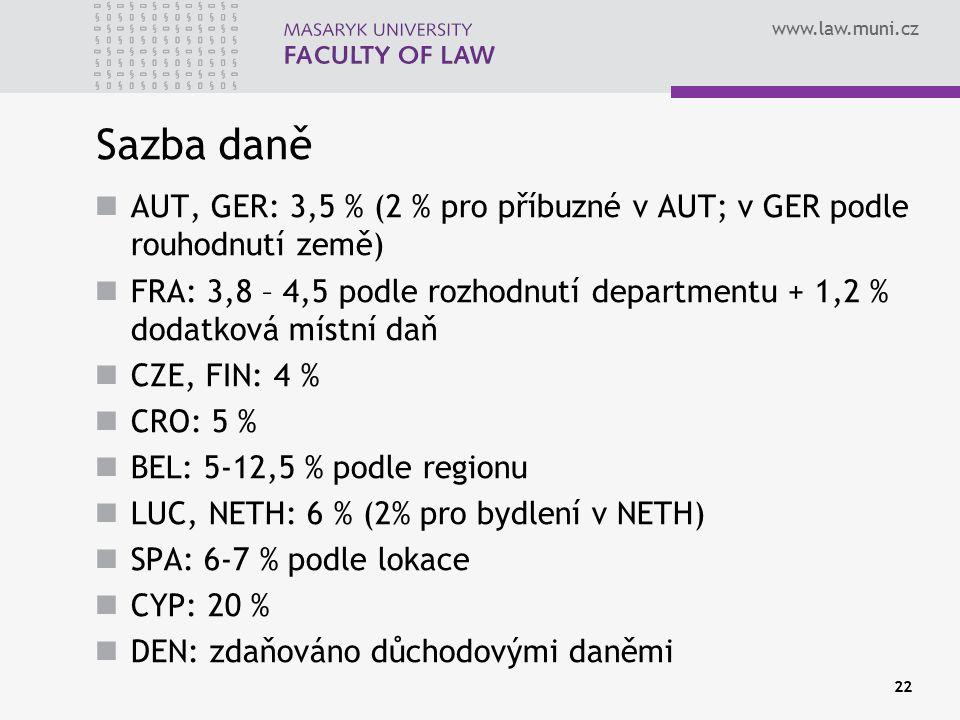www.law.muni.cz Sazba daně AUT, GER: 3,5 % (2 % pro příbuzné v AUT; v GER podle rouhodnutí země) FRA: 3,8 – 4,5 podle rozhodnutí departmentu + 1,2 % dodatková místní daň CZE, FIN: 4 % CRO: 5 % BEL: 5-12,5 % podle regionu LUC, NETH: 6 % (2% pro bydlení v NETH) SPA: 6-7 % podle lokace CYP: 20 % DEN: zdaňováno důchodovými daněmi 22