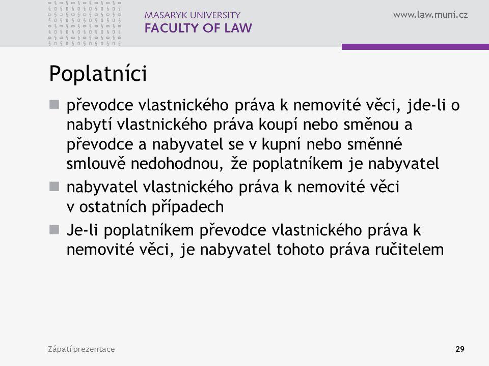 www.law.muni.cz Poplatníci převodce vlastnického práva k nemovité věci, jde-li o nabytí vlastnického práva koupí nebo směnou a převodce a nabyvatel se v kupní nebo směnné smlouvě nedohodnou, že poplatníkem je nabyvatel nabyvatel vlastnického práva k nemovité věci v ostatních případech Je-li poplatníkem převodce vlastnického práva k nemovité věci, je nabyvatel tohoto práva ručitelem Zápatí prezentace29
