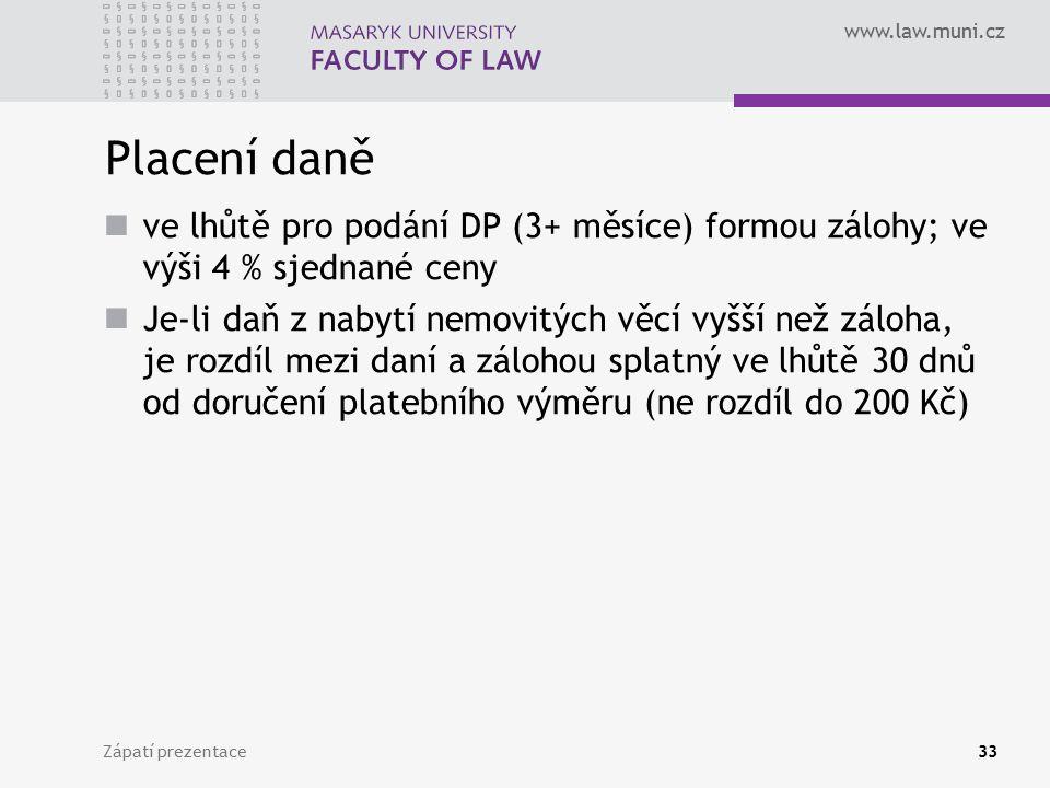 www.law.muni.cz Placení daně ve lhůtě pro podání DP (3+ měsíce) formou zálohy; ve výši 4 % sjednané ceny Je-li daň z nabytí nemovitých věcí vyšší než záloha, je rozdíl mezi daní a zálohou splatný ve lhůtě 30 dnů od doručení platebního výměru (ne rozdíl do 200 Kč) Zápatí prezentace33