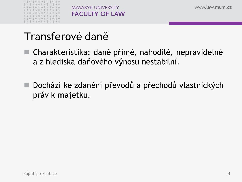 www.law.muni.cz Zápatí prezentace4 Transferové daně Charakteristika: daně přímé, nahodilé, nepravidelné a z hlediska daňového výnosu nestabilní.