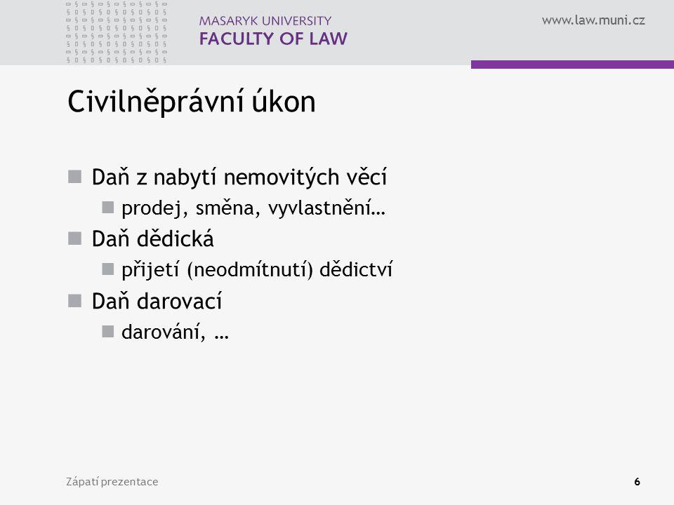 www.law.muni.cz Zápatí prezentace6 Civilněprávní úkon Daň z nabytí nemovitých věcí prodej, směna, vyvlastnění… Daň dědická přijetí (neodmítnutí) dědictví Daň darovací darování, …