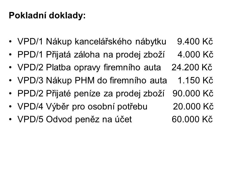 Pokladní doklady: VPD/1 Nákup kancelářského nábytku 9.400 Kč PPD/1 Přijatá záloha na prodej zboží 4.000 Kč VPD/2 Platba opravy firemního auta 24.200 Kč VPD/3 Nákup PHM do firemního auta 1.150 Kč PPD/2 Přijaté peníze za prodej zboží 90.000 Kč VPD/4 Výběr pro osobní potřebu 20.000 Kč VPD/5 Odvod peněz na účet 60.000 Kč