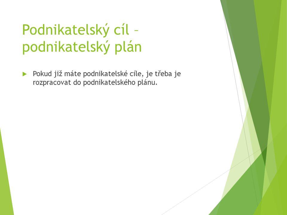 Podnikatelský cíl – podnikatelský plán  Pokud již máte podnikatelské cíle, je třeba je rozpracovat do podnikatelského plánu.
