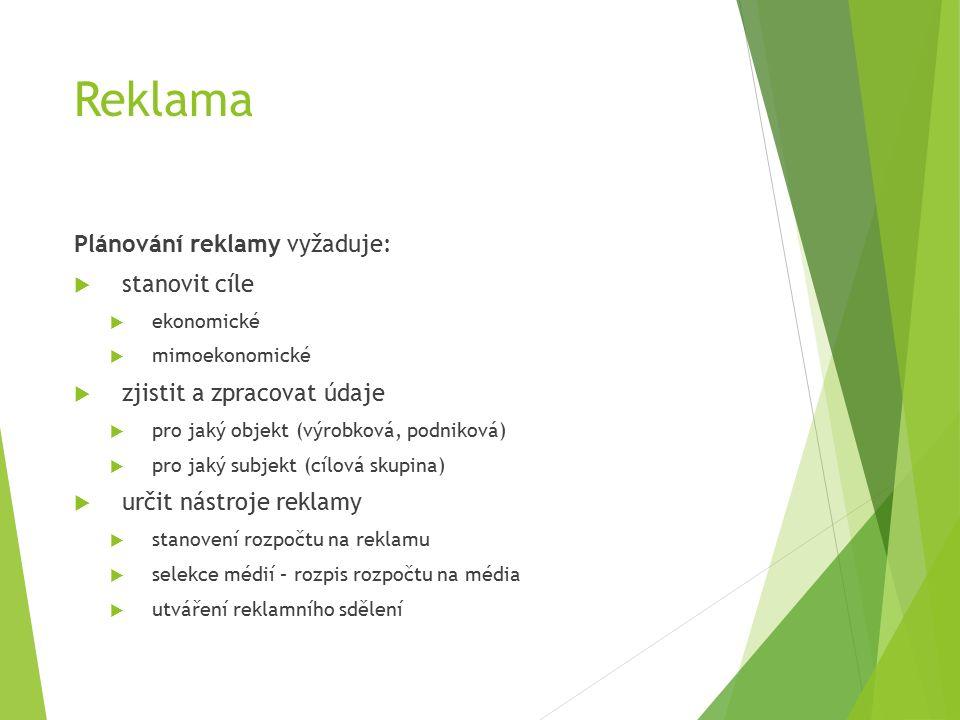 Reklama Plánování reklamy vyžaduje:  stanovit cíle  ekonomické  mimoekonomické  zjistit a zpracovat údaje  pro jaký objekt (výrobková, podniková)  pro jaký subjekt (cílová skupina)  určit nástroje reklamy  stanovení rozpočtu na reklamu  selekce médií – rozpis rozpočtu na média  utváření reklamního sdělení