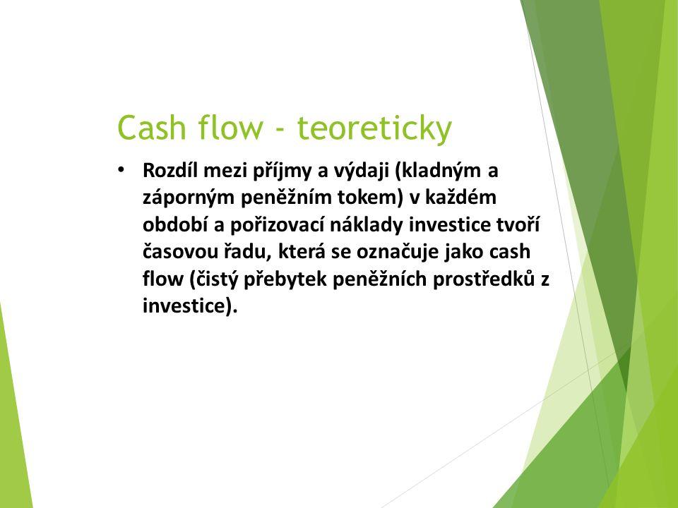 Cash flow - teoreticky Rozdíl mezi příjmy a výdaji (kladným a záporným peněžním tokem) v každém období a pořizovací náklady investice tvoří časovou řadu, která se označuje jako cash flow (čistý přebytek peněžních prostředků z investice).
