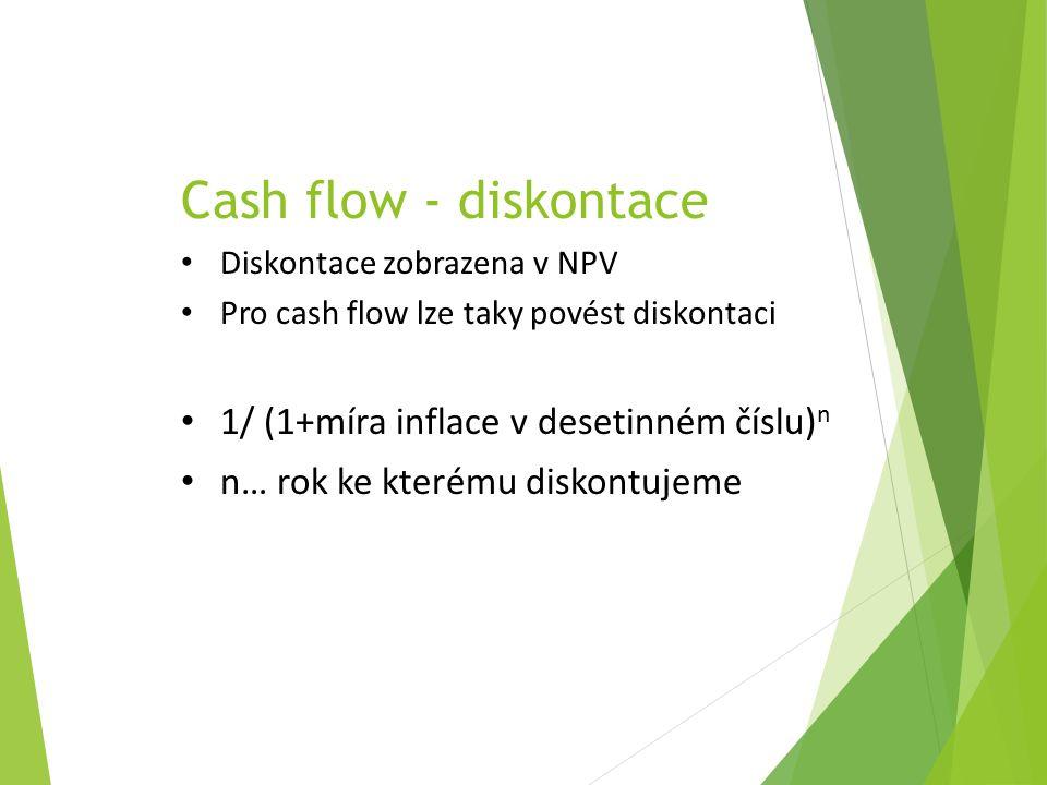 Cash flow - diskontace Diskontace zobrazena v NPV Pro cash flow lze taky povést diskontaci 1/ (1+míra inflace v desetinném číslu) n n… rok ke kterému diskontujeme
