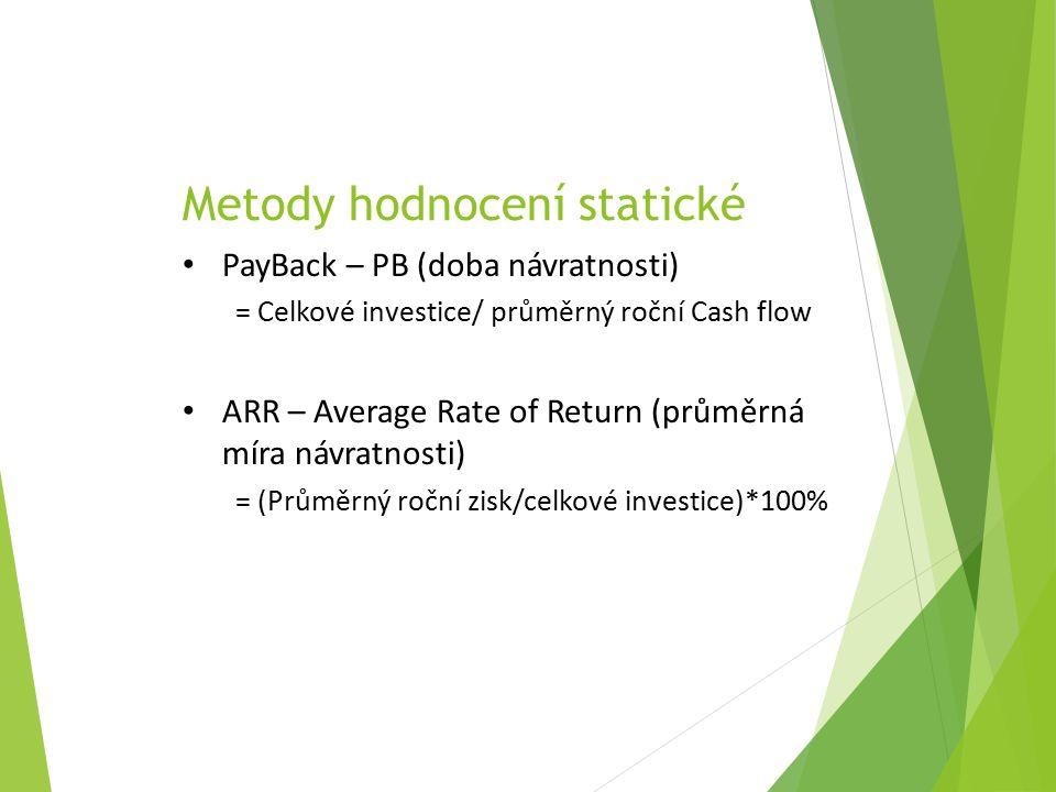 Metody hodnocení statické PayBack – PB (doba návratnosti) = Celkové investice/ průměrný roční Cash flow ARR – Average Rate of Return (průměrná míra návratnosti) = (Průměrný roční zisk/celkové investice)*100%
