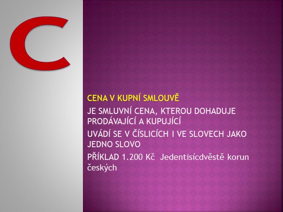 CENA V KUPNÍ SMLOUVĚ JE SMLUVNÍ CENA, KTEROU DOHADUJE PRODÁVAJÍCÍ A KUPUJÍCÍ UVÁDÍ SE V ČÍSLICÍCH I VE SLOVECH JAKO JEDNO SLOVO PŘÍKLAD 1.200 Kč Jedentisícdvěstě korun českých