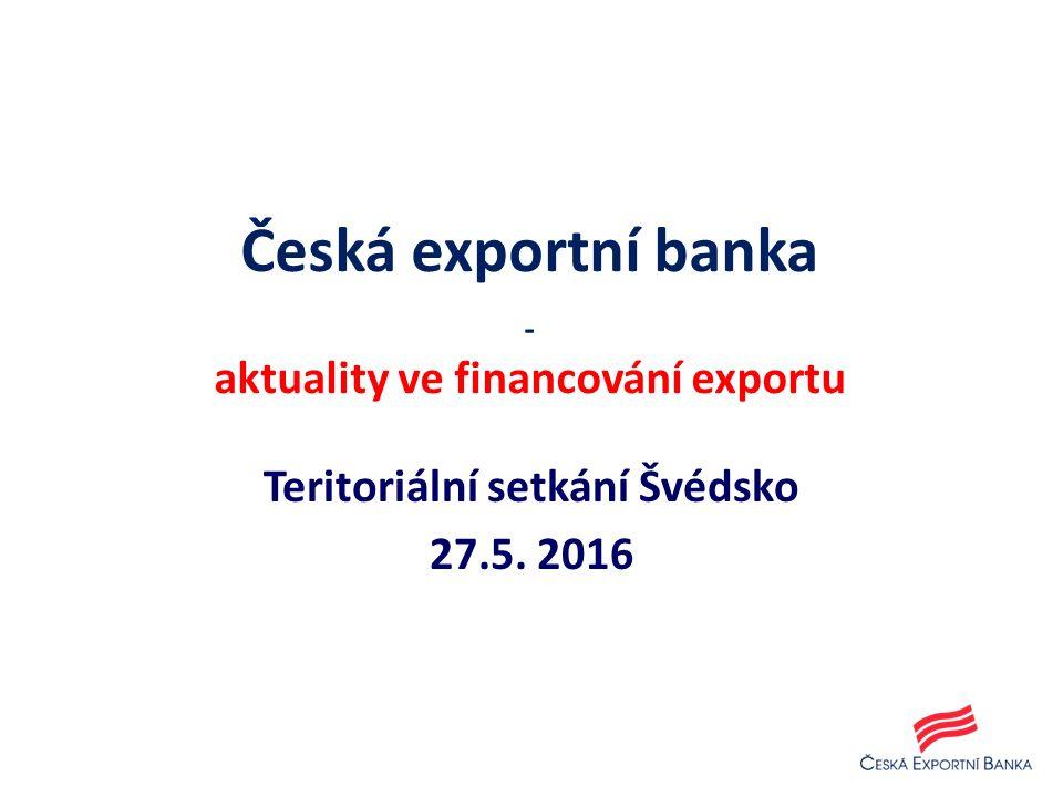 Teritoriální setkání Švédsko 27.5. 2016 Česká exportní banka - aktuality ve financování exportu