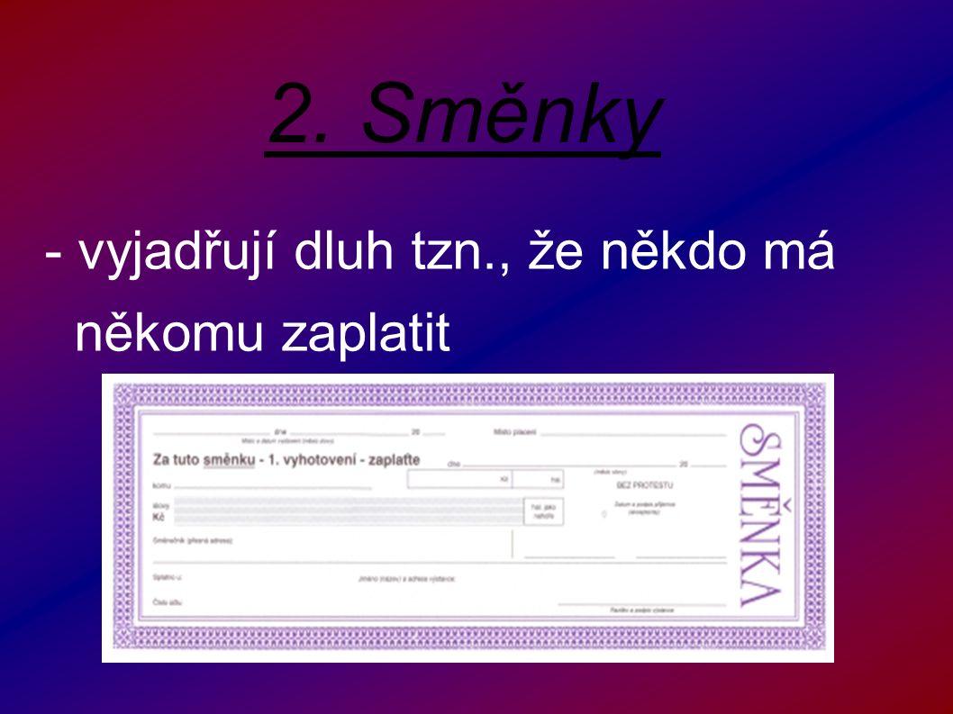 2. Směnky - vyjadřují dluh tzn., že někdo má někomu zaplatit