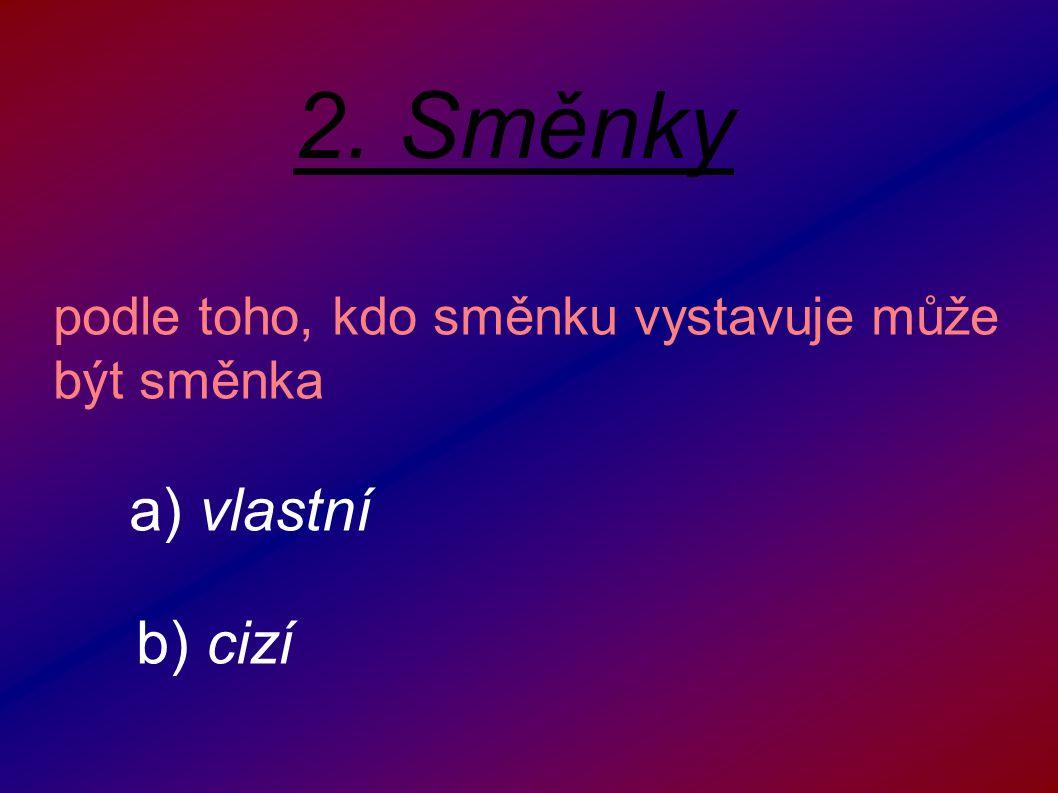 2. Směnky podle toho, kdo směnku vystavuje může být směnka a) vlastní b) cizí