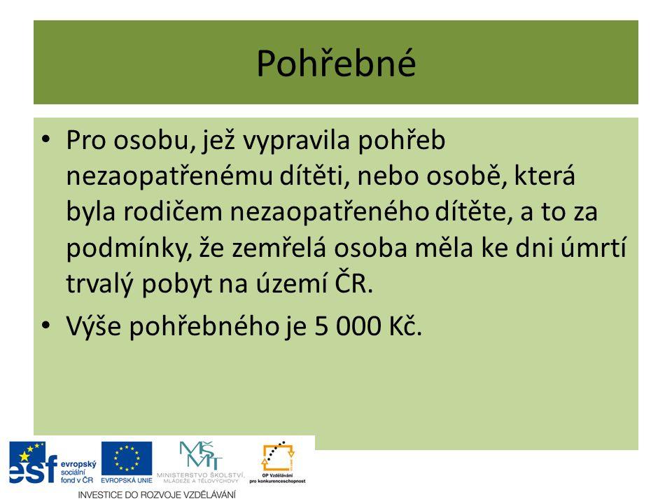 Pohřebné Pro osobu, jež vypravila pohřeb nezaopatřenému dítěti, nebo osobě, která byla rodičem nezaopatřeného dítěte, a to za podmínky, že zemřelá osoba měla ke dni úmrtí trvalý pobyt na území ČR.