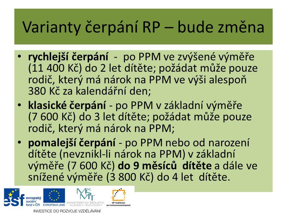 Varianty čerpání RP – bude změna rychlejší čerpání - po PPM ve zvýšené výměře (11 400 Kč) do 2 let dítěte; požádat může pouze rodič, který má nárok na PPM ve výši alespoň 380 Kč za kalendářní den; klasické čerpání - po PPM v základní výměře (7 600 Kč) do 3 let dítěte; požádat může pouze rodič, který má nárok na PPM; pomalejší čerpání - po PPM nebo od narození dítěte (nevznikl-li nárok na PPM) v základní výměře (7 600 Kč) do 9 měsíců dítěte a dále ve snížené výměře (3 800 Kč) do 4 let dítěte.