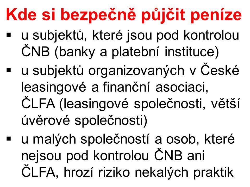 Kde si bezpečně půjčit peníze  u subjektů, které jsou pod kontrolou ČNB (banky a platební instituce)  u subjektů organizovaných v České leasingové a finanční asociaci, ČLFA (leasingové společnosti, větší úvěrové společnosti)  u malých společností a osob, které nejsou pod kontrolou ČNB ani ČLFA, hrozí riziko nekalých praktik