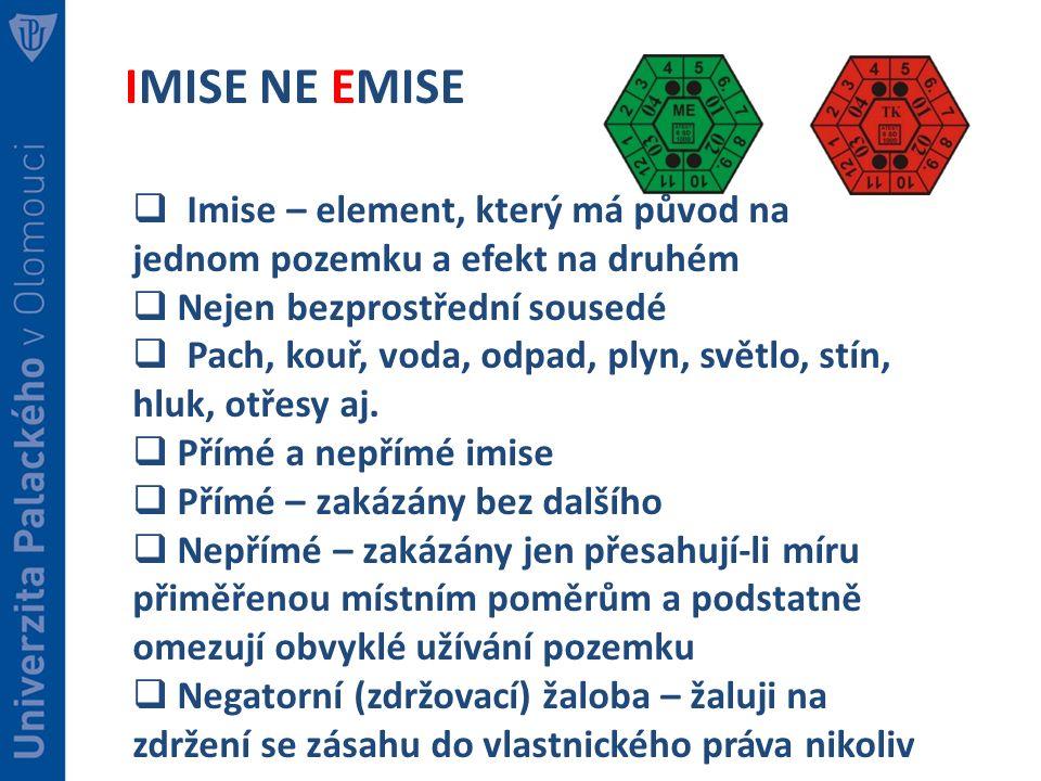 IMISE NE EMISE  Imise – element, který má původ na jednom pozemku a efekt na druhém  Nejen bezprostřední sousedé  Pach, kouř, voda, odpad, plyn, světlo, stín, hluk, otřesy aj.