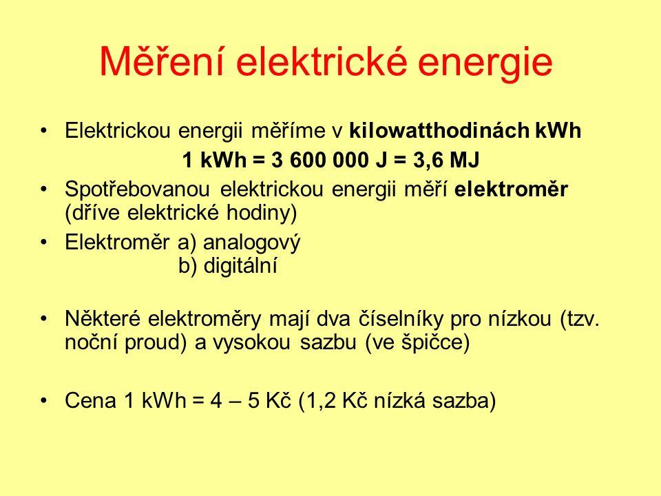 Měření elektrické energie Elektrickou energii měříme v kilowatthodinách kWh 1 kWh = 3 600 000 J = 3,6 MJ Spotřebovanou elektrickou energii měří elektroměr (dříve elektrické hodiny) Elektroměr a) analogový b) digitální Některé elektroměry mají dva číselníky pro nízkou (tzv.