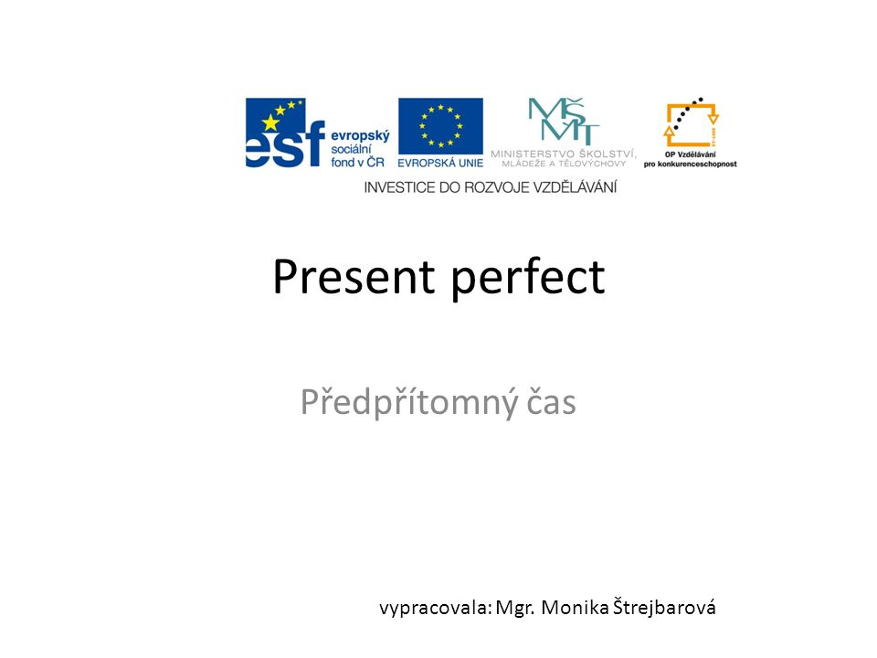 Present perfect Předpřítomný čas vypracovala: Mgr. Monika Štrejbarová