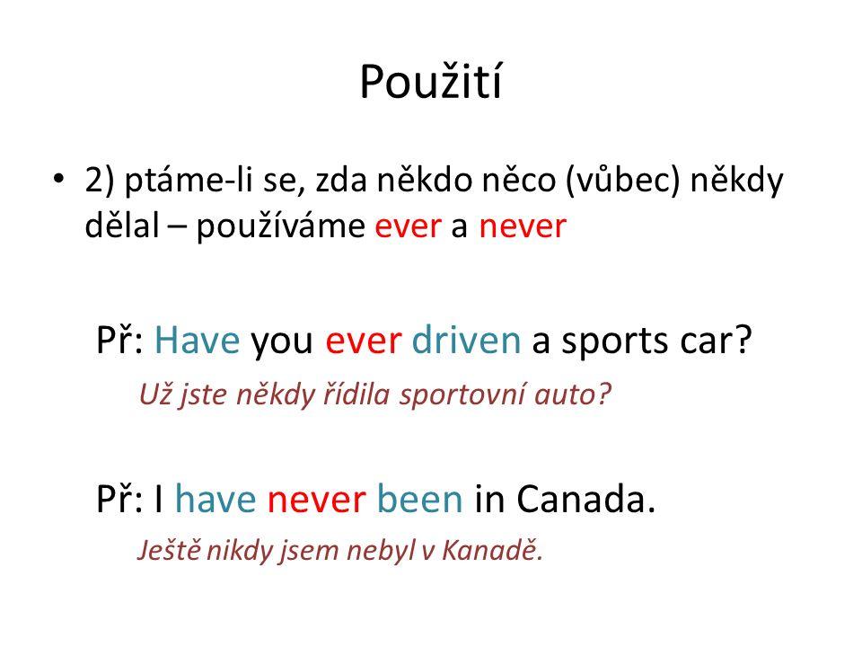 Použití 2) ptáme-li se, zda někdo něco (vůbec) někdy dělal – používáme ever a never Př: Have you ever driven a sports car? Už jste někdy řídila sporto