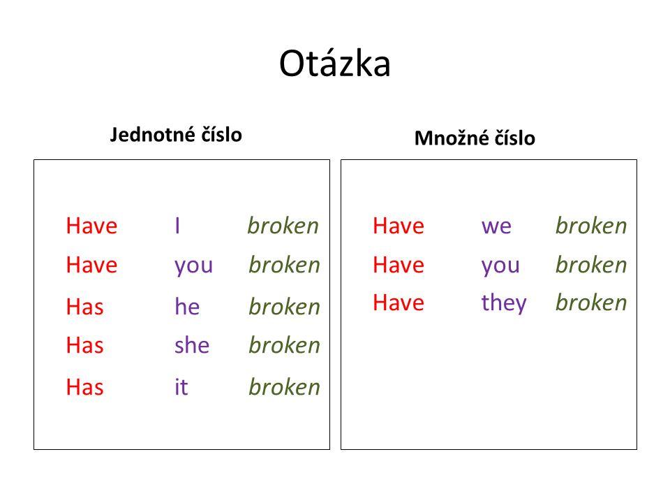 Otázka Jednotné číslo HaveI broken Have you broken Has he broken Has she broken Has it broken Množné číslo Have we broken Have you broken Have they broken