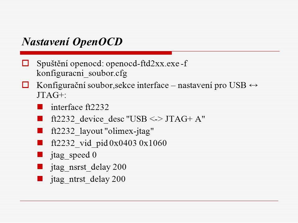 Nastavení OpenOCD  Spuštění openocd: openocd-ftd2xx.exe -f konfiguracni_soubor.cfg  Konfigurační soubor,sekce interface – nastavení pro USB ↔ JTAG+: interface ft2232 ft2232_device_desc USB JTAG+ A ft2232_layout olimex-jtag ft2232_vid_pid 0x0403 0x1060 jtag_speed 0 jtag_nsrst_delay 200 jtag_ntrst_delay 200