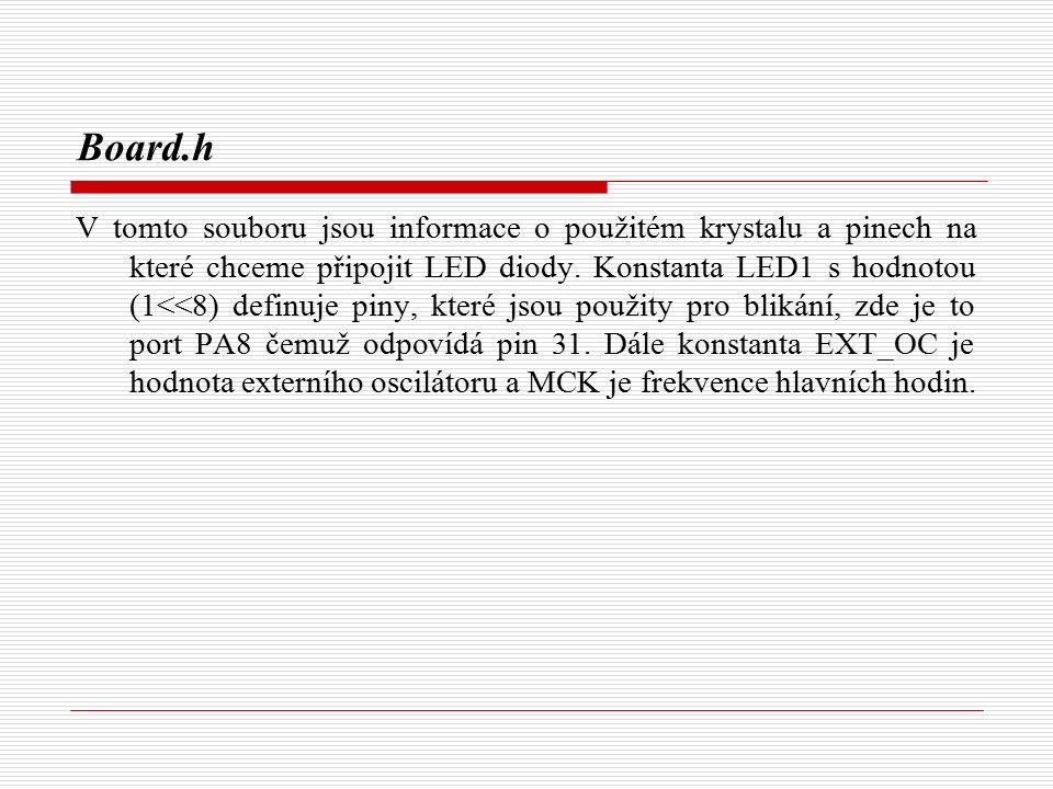 //----------------- // Led Definice //----------------- // PIO PA PB PIN #define LED1 (1<<8) // PA8 RD PCK2 31 #define NB_LEB 1 #define LED_MASK (LED1) //-------------- // Hlavní hodiny //-------------- #define EXT_OC 18432000 // Externí oscilátor MAINCK #define MCK 47923200 // MCK (PLLRC div by 2) #define MCKKHz (MCK/1000) //