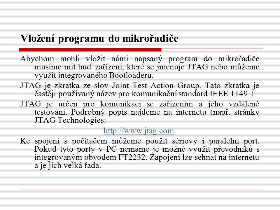 Vložení programu do mikrořadiče Abychom mohli vložit námi napsaný program do mikrořadiče musíme mít buď zařízení, které se jmenuje JTAG nebo můžeme využít integrovaného Bootloaderu.