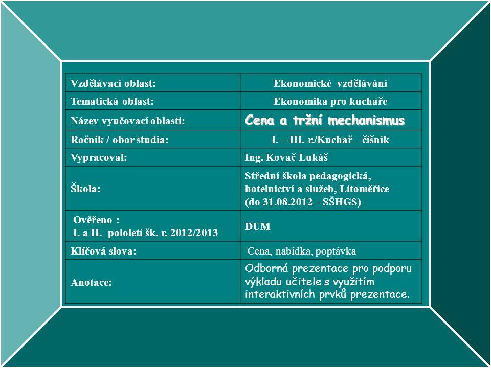 Vzdělávací oblast:Ekonomické vzdělávání Tematická oblast:Ekonomika pro kuchaře Název vyučovací oblasti: Cena a tržní mechanismus Ročník / obor studia:I.
