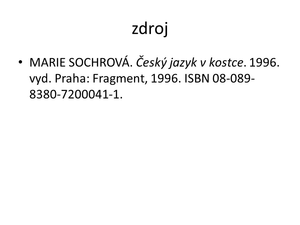 zdroj MARIE SOCHROVÁ. Český jazyk v kostce. 1996. vyd. Praha: Fragment, 1996. ISBN 08-089- 8380-7200041-1.