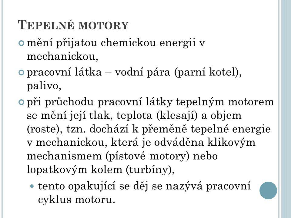 T EPELNÉ MOTORY mění přijatou chemickou energii v mechanickou, pracovní látka – vodní pára (parní kotel), palivo, při průchodu pracovní látky tepelným motorem se mění její tlak, teplota (klesají) a objem (roste), tzn.