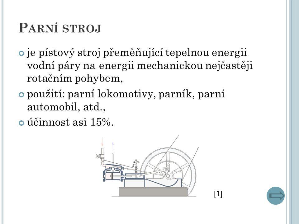 P ARNÍ STROJ je pístový stroj přeměňující tepelnou energii vodní páry na energii mechanickou nejčastěji rotačním pohybem, použití: parní lokomotivy, parník, parní automobil, atd., účinnost asi 15%.