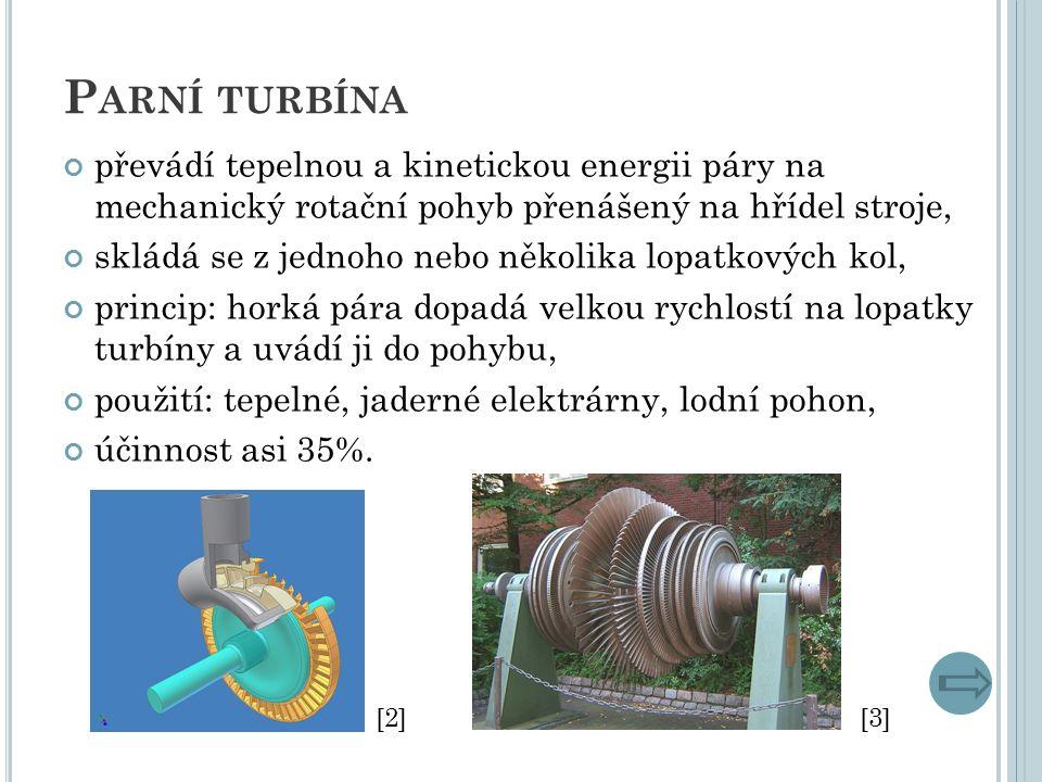 P ARNÍ TURBÍNA převádí tepelnou a kinetickou energii páry na mechanický rotační pohyb přenášený na hřídel stroje, skládá se z jednoho nebo několika lopatkových kol, princip: horká pára dopadá velkou rychlostí na lopatky turbíny a uvádí ji do pohybu, použití: tepelné, jaderné elektrárny, lodní pohon, účinnost asi 35%.