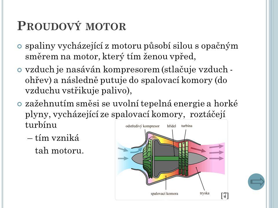 P ROUDOVÝ MOTOR spaliny vycházející z motoru působí silou s opačným směrem na motor, který tím ženou vpřed, vzduch je nasáván kompresorem (stlačuje vzduch - ohřev) a následně putuje do spalovací komory (do vzduchu vstřikuje palivo), zažehnutím směsi se uvolní tepelná energie a horké plyny, vycházející ze spalovací komory, roztáčejí turbínu – tím vzniká tah motoru.