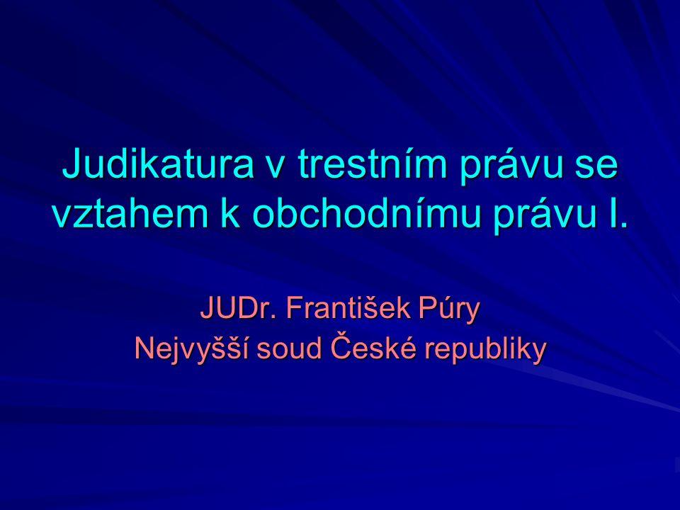 Judikatura v trestním právu se vztahem k obchodnímu právu I. JUDr. František Púry Nejvyšší soud České republiky