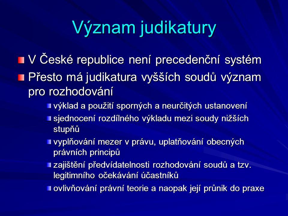 Význam judikatury V České republice není precedenční systém Přesto má judikatura vyšších soudů význam pro rozhodování výklad a použití sporných a neurčitých ustanovení sjednocení rozdílného výkladu mezi soudy nižších stupňů vyplňování mezer v právu, uplatňování obecných právních principů zajištění předvídatelnosti rozhodování soudů a tzv.