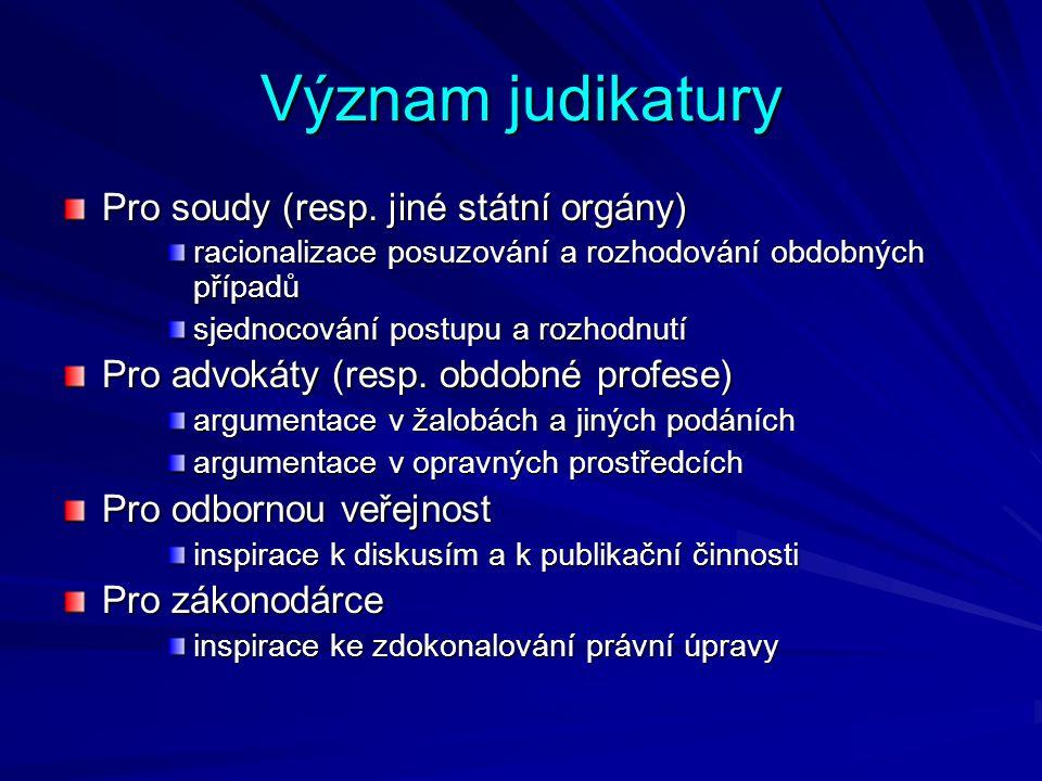 Význam judikatury Pro soudy (resp. jiné státní orgány) racionalizace posuzování a rozhodování obdobných případů sjednocování postupu a rozhodnutí Pro